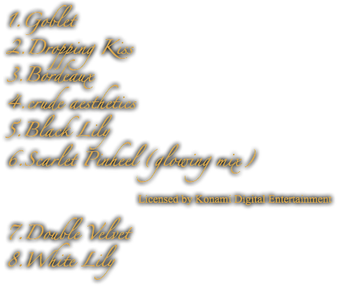 1.Goblet 2.Dropping Kiss 3.Bordeaux 4.crude aesthetics 5.Black Lily 6.Scarlet Pinheel (glowing mix) Licensed by Konami Digital Entertainment 7.Double Velvet 8.White Lily